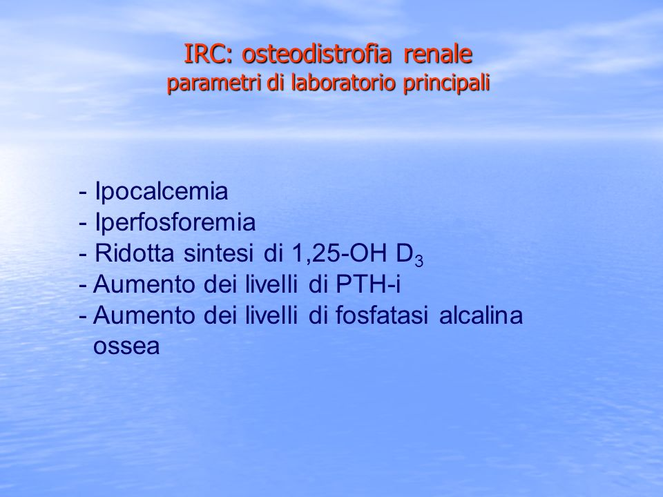 - Ipocalcemia - Iperfosforemia - Ridotta sintesi di 1,25-OH D 3 - Aumento dei livelli di PTH-i - Aumento dei livelli di fosfatasi alcalina ossea IRC: