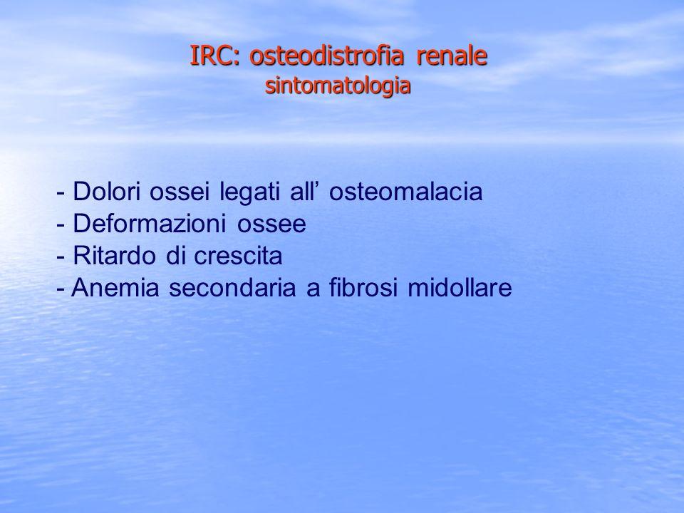 - Dolori ossei legati all osteomalacia - Deformazioni ossee - Ritardo di crescita - Anemia secondaria a fibrosi midollare IRC: osteodistrofia renale s