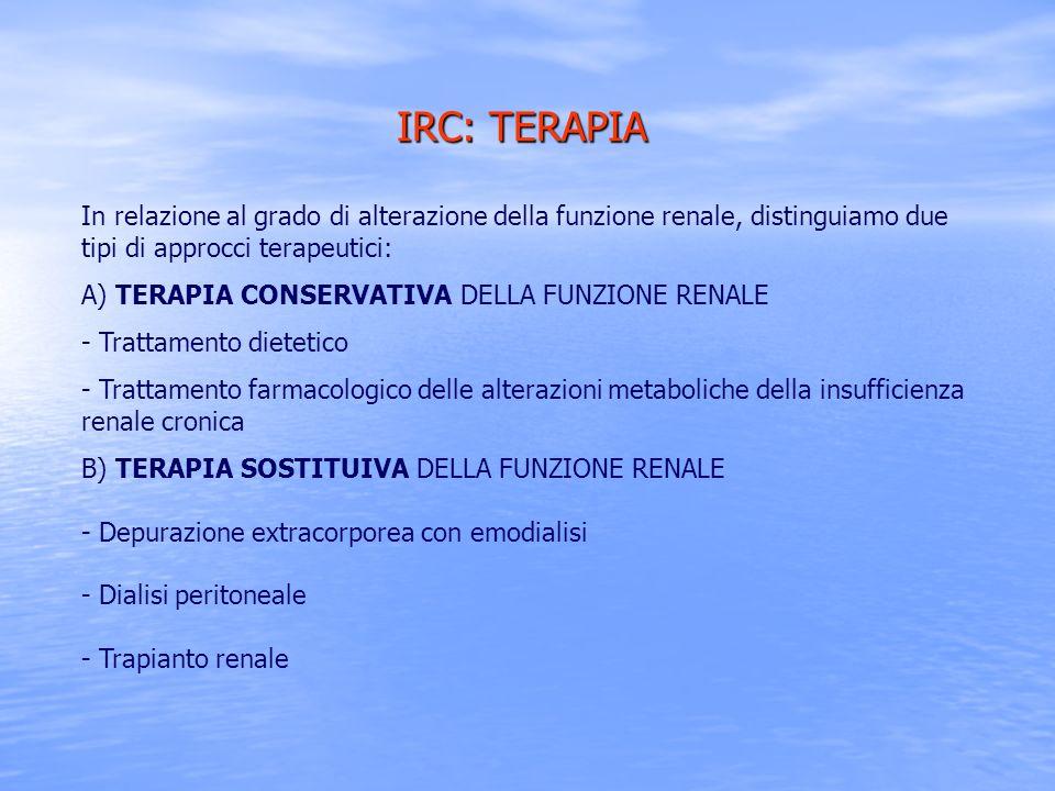 IRC: TERAPIA In relazione al grado di alterazione della funzione renale, distinguiamo due tipi di approcci terapeutici: A) TERAPIA CONSERVATIVA DELLA