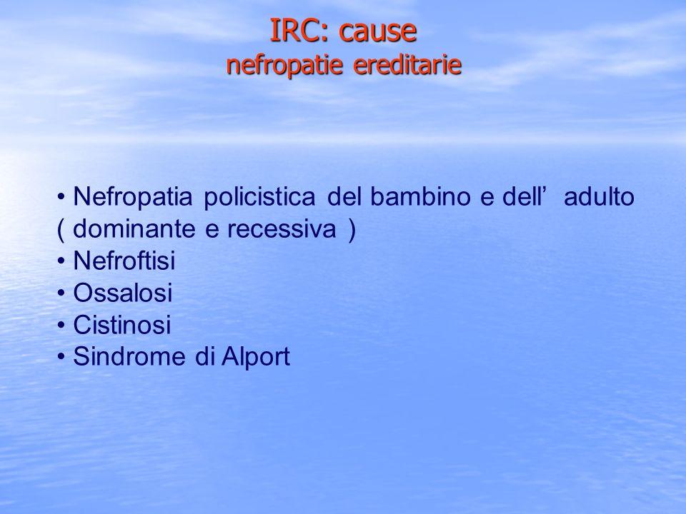 Nefropatia policistica del bambino e dell adulto ( dominante e recessiva ) Nefroftisi Ossalosi Cistinosi Sindrome di Alport IRC: cause nefropatie ered