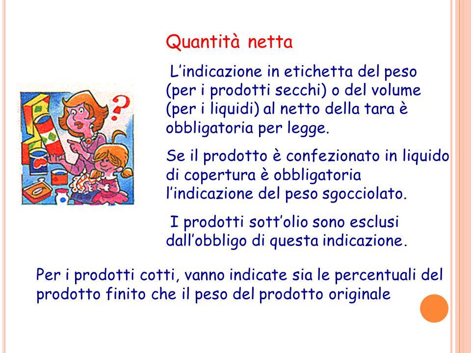 Quantità netta Lindicazione in etichetta del peso (per i prodotti secchi) o del volume (per i liquidi) al netto della tara è obbligatoria per legge. S