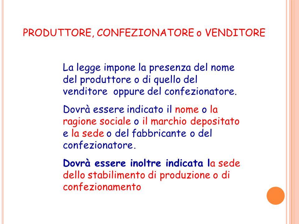 PRODUTTORE, CONFEZIONATORE o VENDITORE La legge impone la presenza del nome del produttore o di quello del venditore oppure del confezionatore. Dovrà