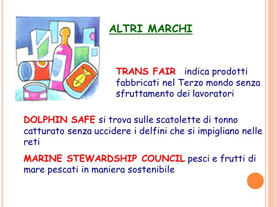 ALTRI MARCHI TRANS FAIR indica prodotti fabbricati nel Terzo mondo senza sfruttamento dei lavoratori DOLPHIN SAFE si trova sulle scatolette di tonno c