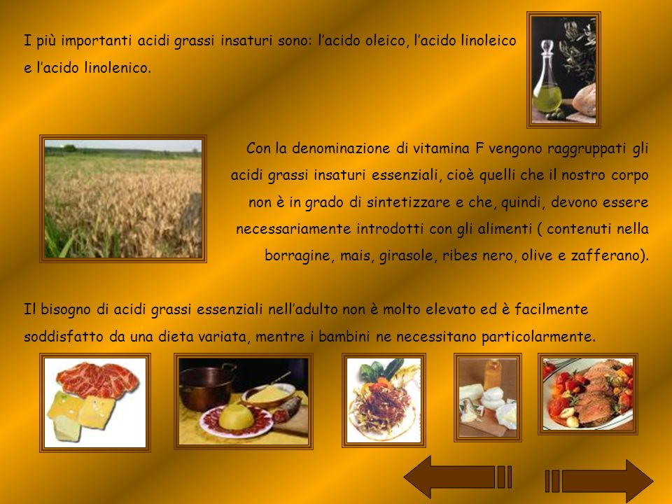 I più importanti acidi grassi insaturi sono: lacido oleico, lacido linoleico e lacido linolenico. Con la denominazione di vitamina F vengono raggruppa