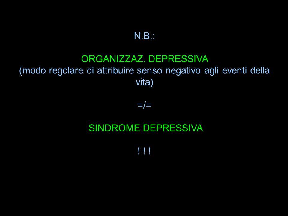 N.B.: ORGANIZZAZ. DEPRESSIVA (modo regolare di attribuire senso negativo agli eventi della vita) =/= SINDROME DEPRESSIVA ! ! !