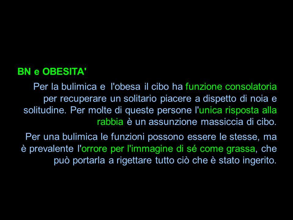 BN e OBESITA' Per la bulimica e l'obesa il cibo ha funzione consolatoria per recuperare un solitario piacere a dispetto di noia e solitudine. Per molt
