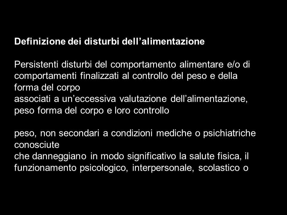 Definizione dei disturbi dellalimentazione Persistenti disturbi del comportamento alimentare e/o di comportamenti finalizzati al controllo del peso e
