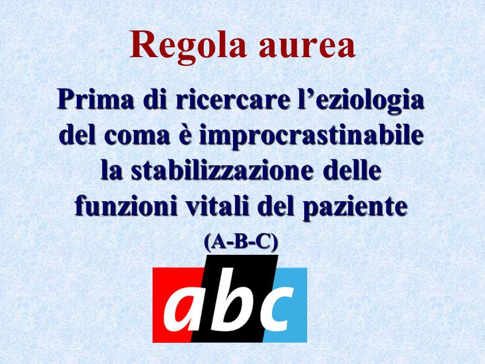Regola aurea Prima di ricercare leziologia del coma è improcrastinabile la stabilizzazione delle funzioni vitali del paziente (A-B-C)