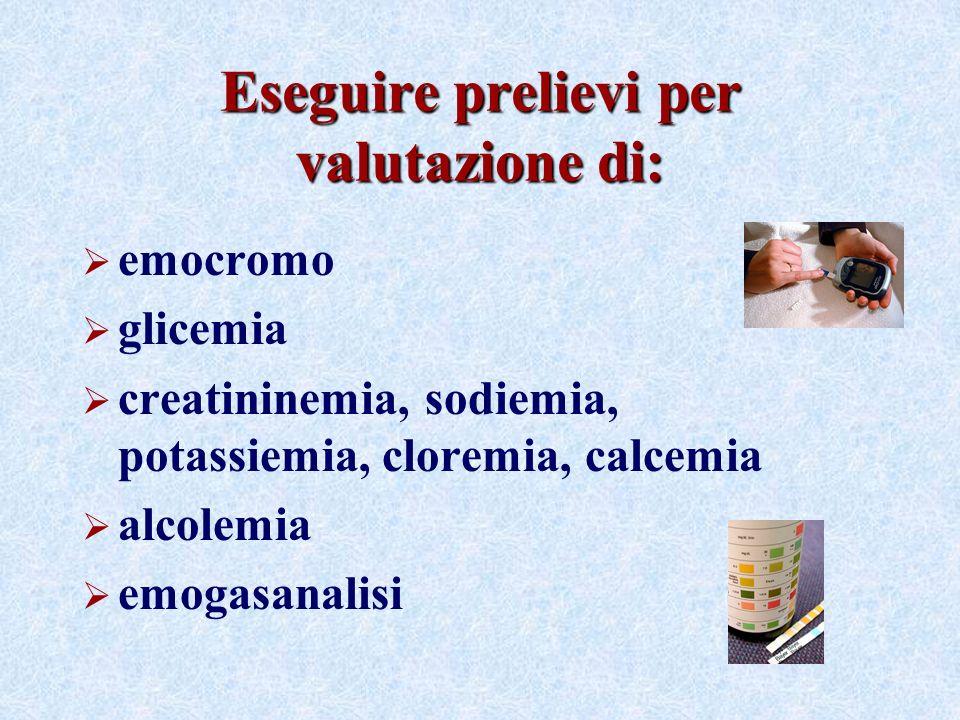 Eseguire prelievi per valutazione di: emocromo glicemia creatininemia, sodiemia, potassiemia, cloremia, calcemia alcolemia emogasanalisi