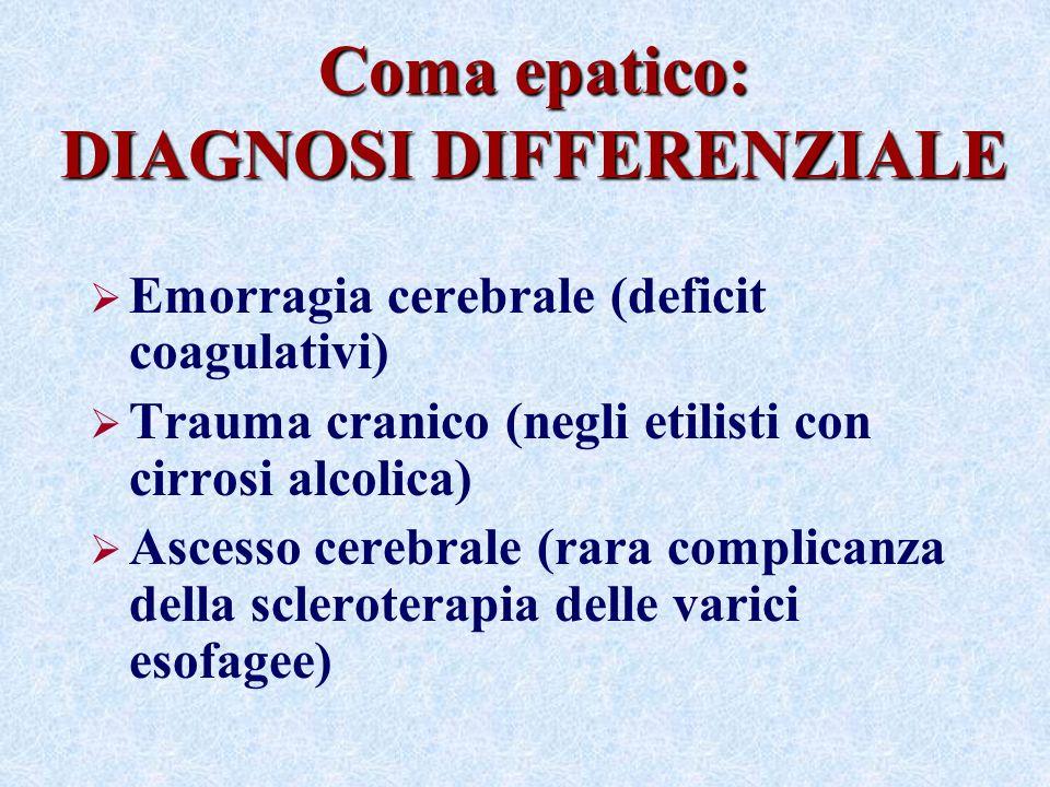 Coma epatico: DIAGNOSI DIFFERENZIALE Emorragia cerebrale (deficit coagulativi) Trauma cranico (negli etilisti con cirrosi alcolica) Ascesso cerebrale (rara complicanza della scleroterapia delle varici esofagee)