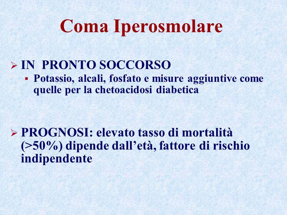 Coma Iperosmolare IN PRONTO SOCCORSO Potassio, alcali, fosfato e misure aggiuntive come quelle per la chetoacidosi diabetica PROGNOSI: elevato tasso di mortalità (>50%) dipende dalletà, fattore di rischio indipendente
