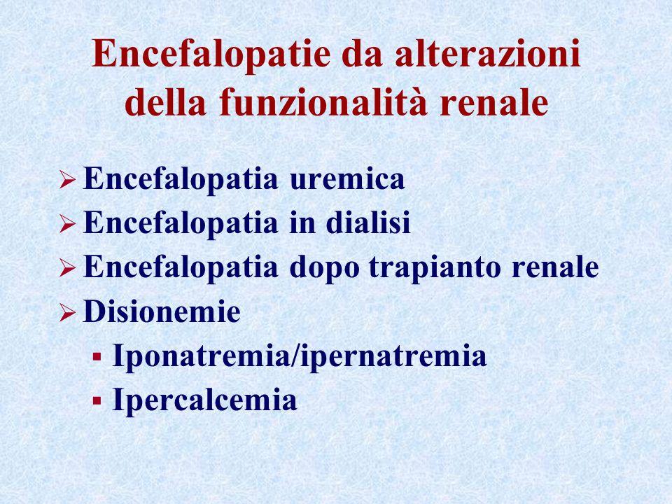 Encefalopatie da alterazioni della funzionalità renale Encefalopatia uremica Encefalopatia in dialisi Encefalopatia dopo trapianto renale Disionemie Iponatremia/ipernatremia Ipercalcemia