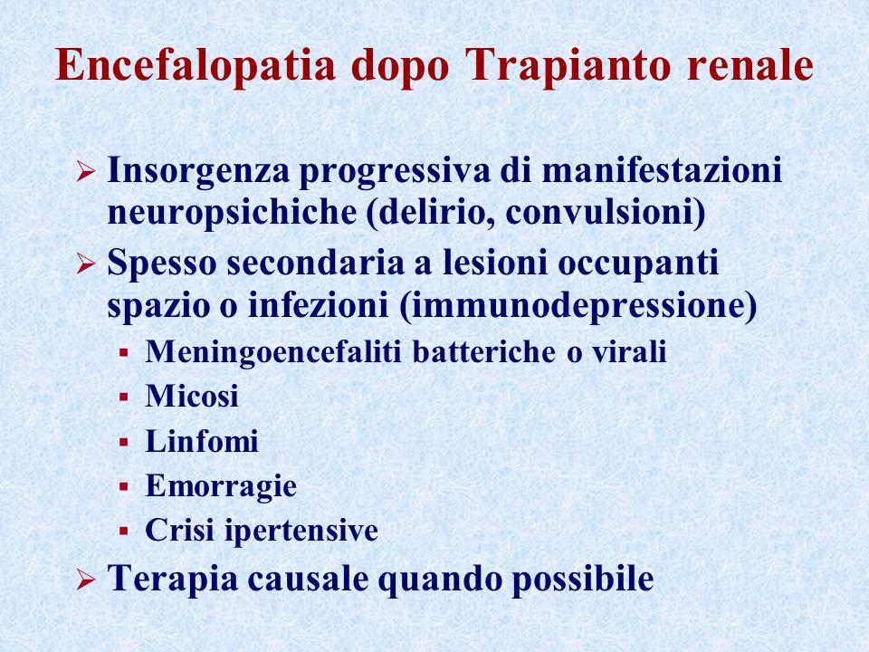 Encefalopatia dopo Trapianto renale Insorgenza progressiva di manifestazioni neuropsichiche (delirio, convulsioni) Spesso secondaria a lesioni occupanti spazio o infezioni (immunodepressione) Meningoencefaliti batteriche o virali Micosi Linfomi Emorragie Crisi ipertensive Terapia causale quando possibile