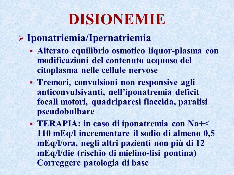 DISIONEMIE Iponatriemia/Ipernatriemia Alterato equilibrio osmotico liquor-plasma con modificazioni del contenuto acquoso del citoplasma nelle cellule nervose Tremori, convulsioni non responsive agli anticonvulsivanti, nelliponatremia deficit focali motori, quadriparesi flaccida, paralisi pseudobulbare TERAPIA: in caso di iponatremia con Na+< 110 mEq/l incrementare il sodio di almeno 0,5 mEq/l/ora, negli altri pazienti non più di 12 mEq/l/die (rischio di mielino-lisi pontina) Correggere patologia di base
