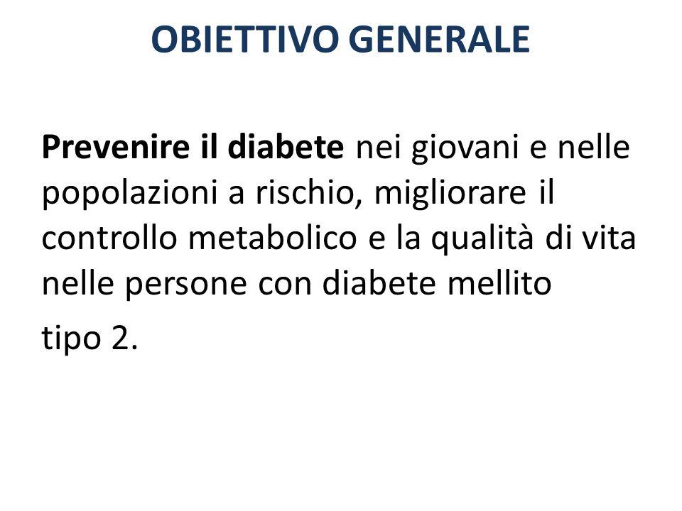 OBIETTIVO GENERALE Prevenire il diabete nei giovani e nelle popolazioni a rischio, migliorare il controllo metabolico e la qualità di vita nelle perso