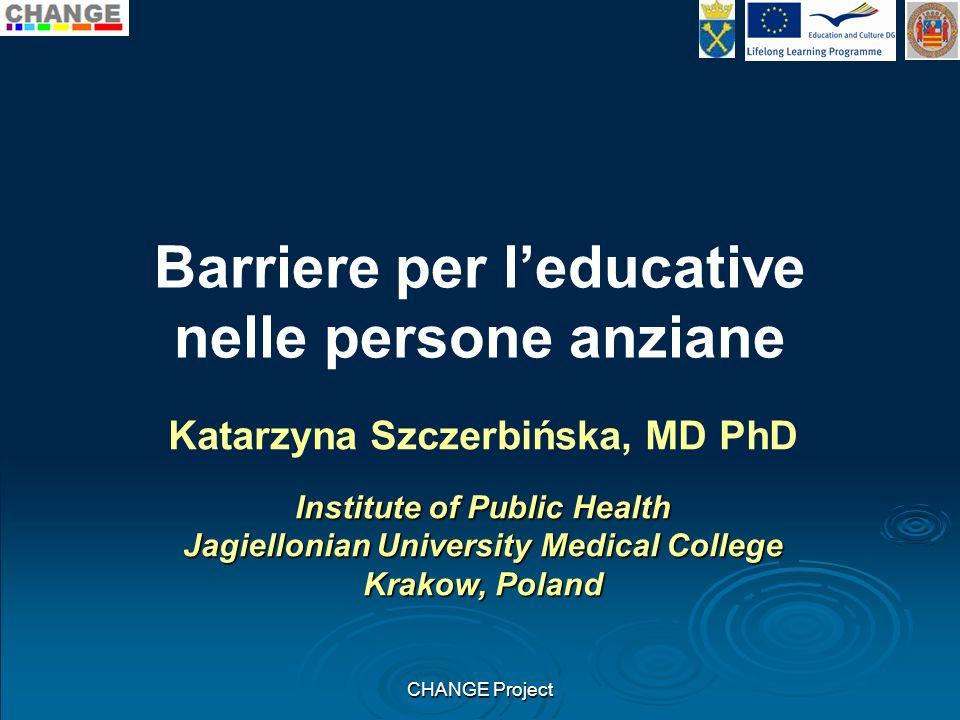 Barriere per leducative nelle persone anziane CHANGE Project Katarzyna Szczerbińska, MD PhD Institute of Public Health Jagiellonian University Medical