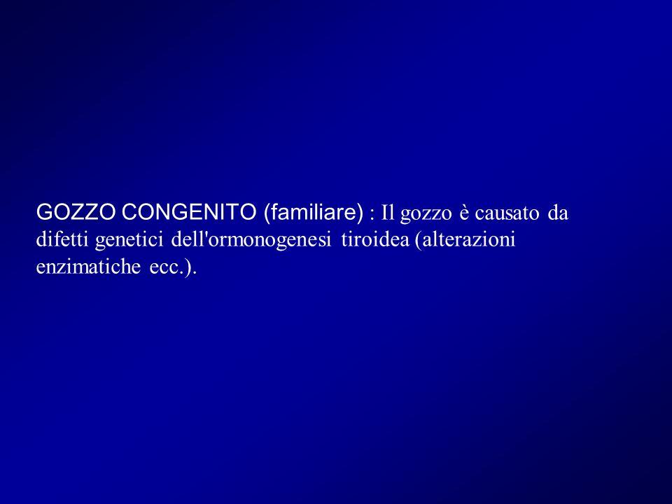 GOZZO CONGENITO (familiare) : Il gozzo è causato da difetti genetici dell'ormonogenesi tiroidea (alterazioni enzimatiche ecc.).