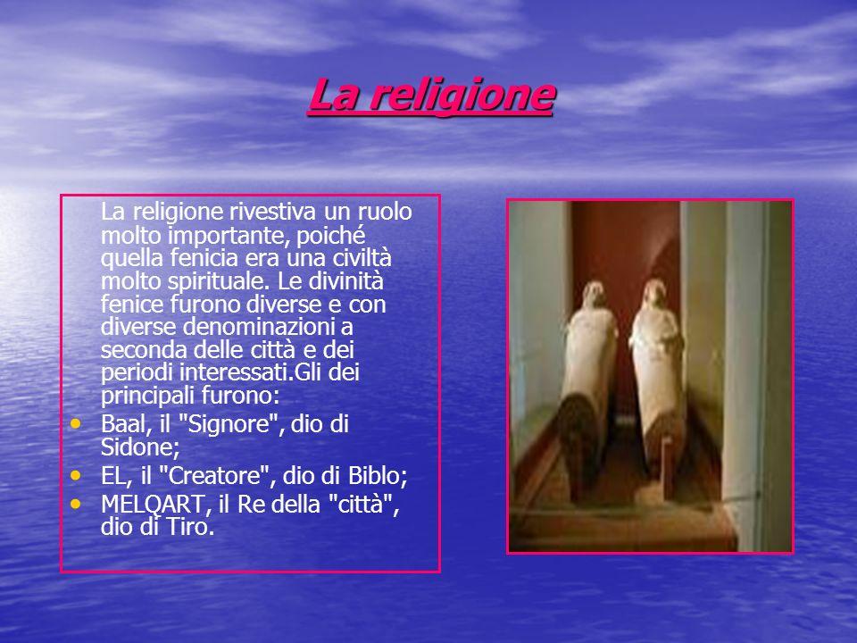 La religione La religione rivestiva un ruolo molto importante, poiché quella fenicia era una civiltà molto spirituale. Le divinità fenice furono diver