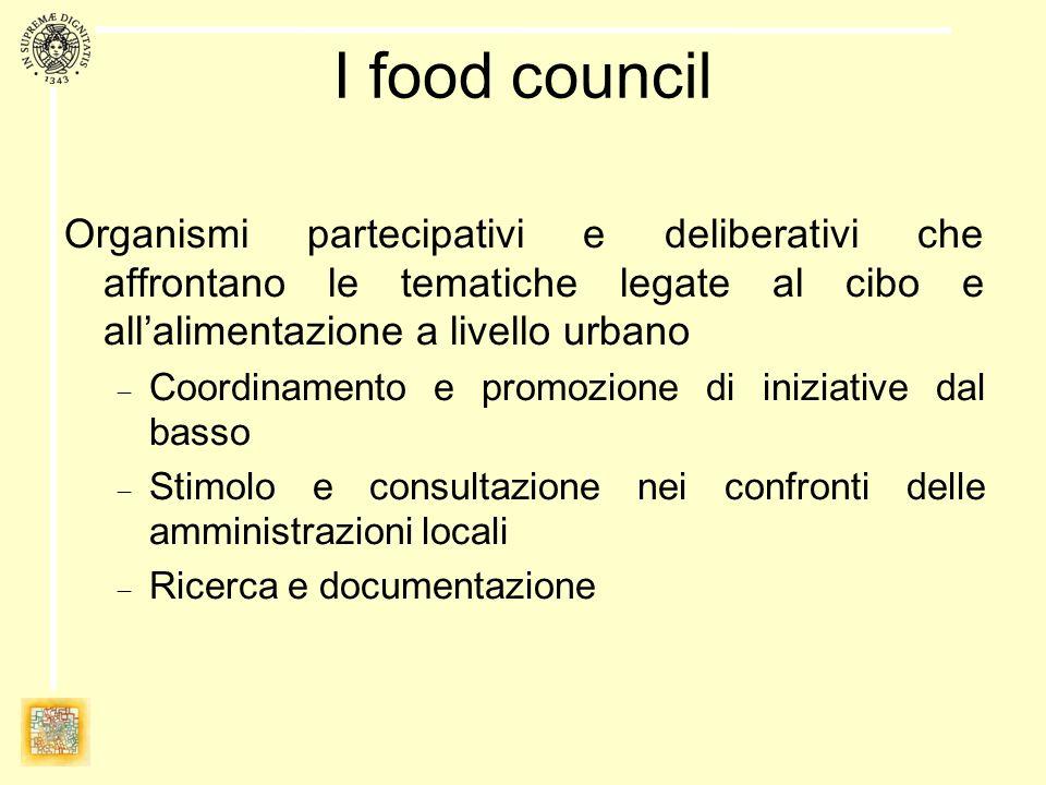 I food council Organismi partecipativi e deliberativi che affrontano le tematiche legate al cibo e allalimentazione a livello urbano Coordinamento e promozione di iniziative dal basso Stimolo e consultazione nei confronti delle amministrazioni locali Ricerca e documentazione