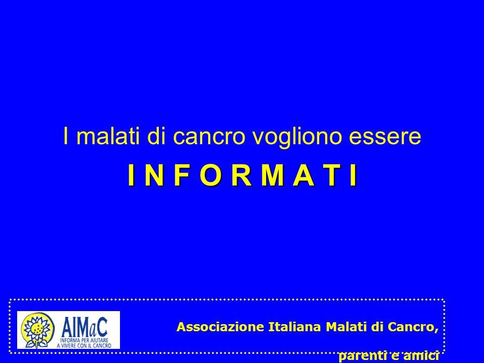 I malati di cancro vogliono essere I N F O R M A T I Associazione Italiana Malati di Cancro, parenti e amici