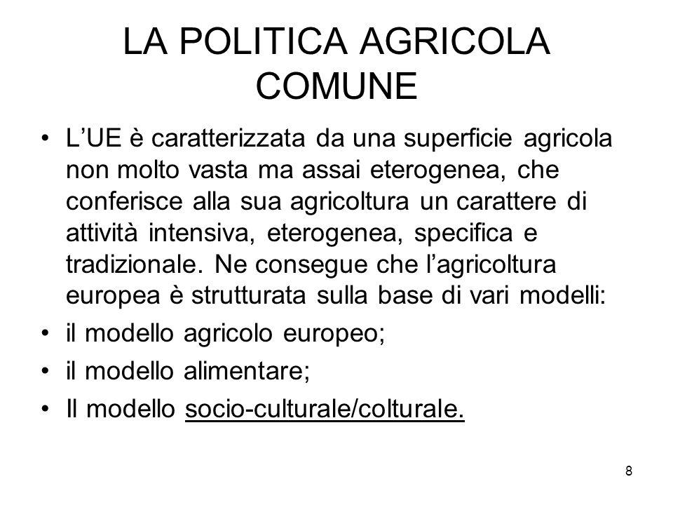 8 LA POLITICA AGRICOLA COMUNE LUE è caratterizzata da una superficie agricola non molto vasta ma assai eterogenea, che conferisce alla sua agricoltura un carattere di attività intensiva, eterogenea, specifica e tradizionale.