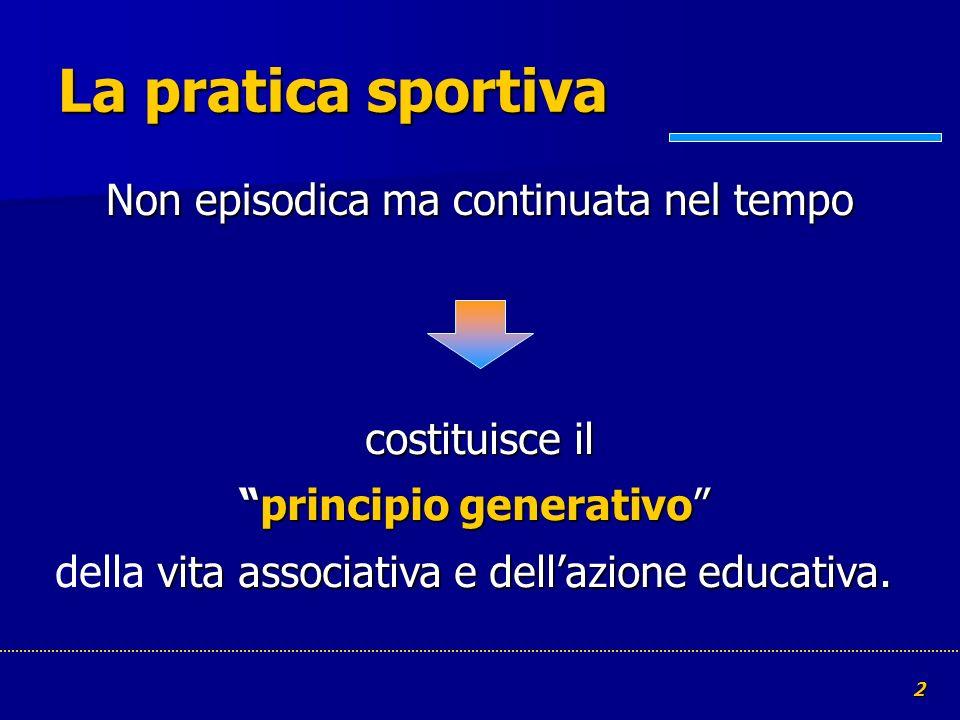 2 La pratica sportiva Non episodica ma continuata nel tempo costituisce ilprincipio generativo vita associativa e dellazione educativa. costituisce il