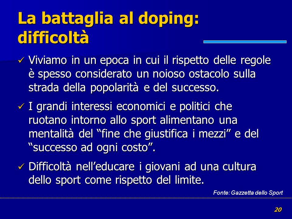 20 La battaglia al doping: difficoltà Viviamo in un epoca in cui il rispetto delle regole è spesso considerato un noioso ostacolo sulla strada della p