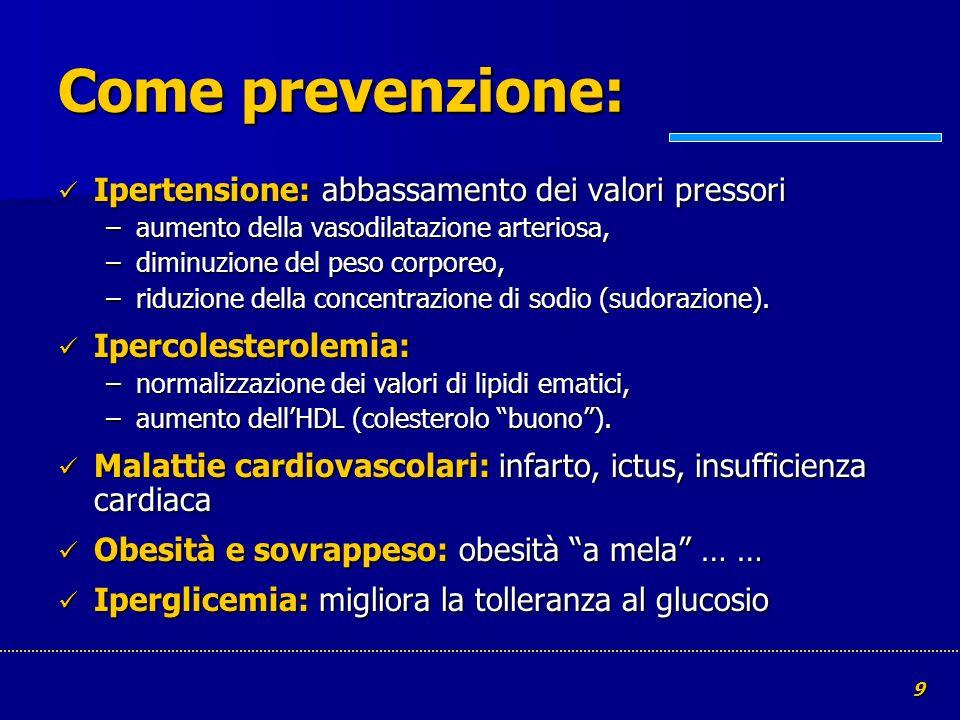 9 Come prevenzione: Ipertensione: abbassamento dei valori pressori Ipertensione: abbassamento dei valori pressori –aumento della vasodilatazione arter