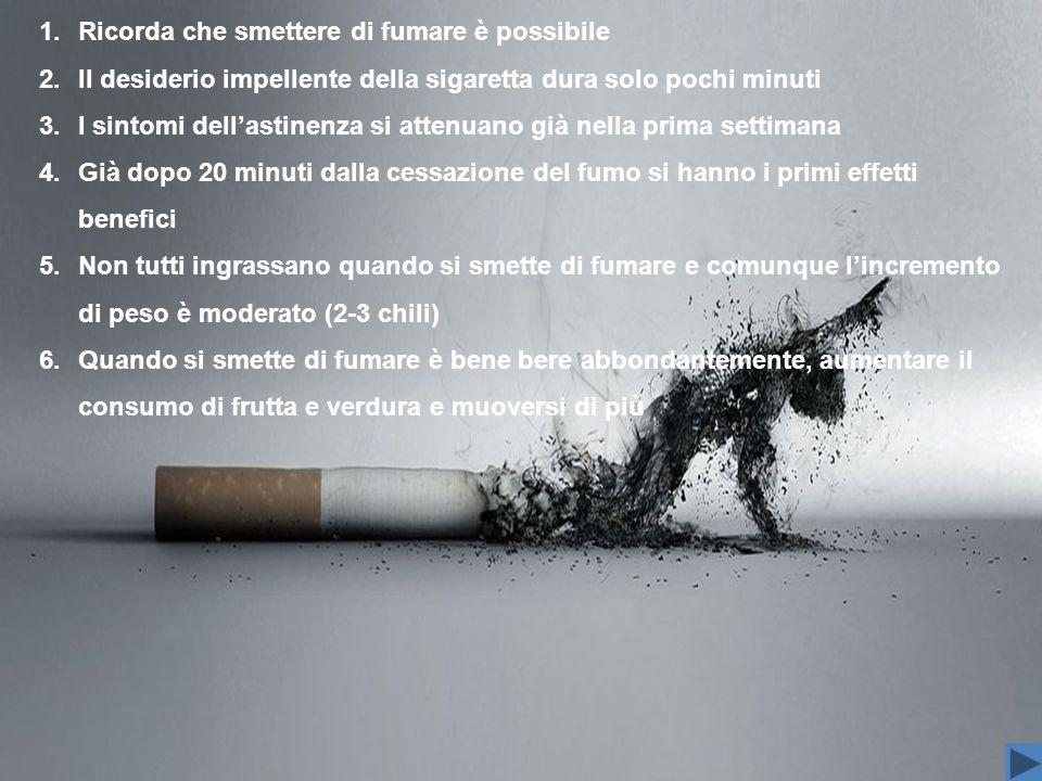 1.Ricorda che smettere di fumare è possibile 2.Il desiderio impellente della sigaretta dura solo pochi minuti 3.I sintomi dellastinenza si attenuano g