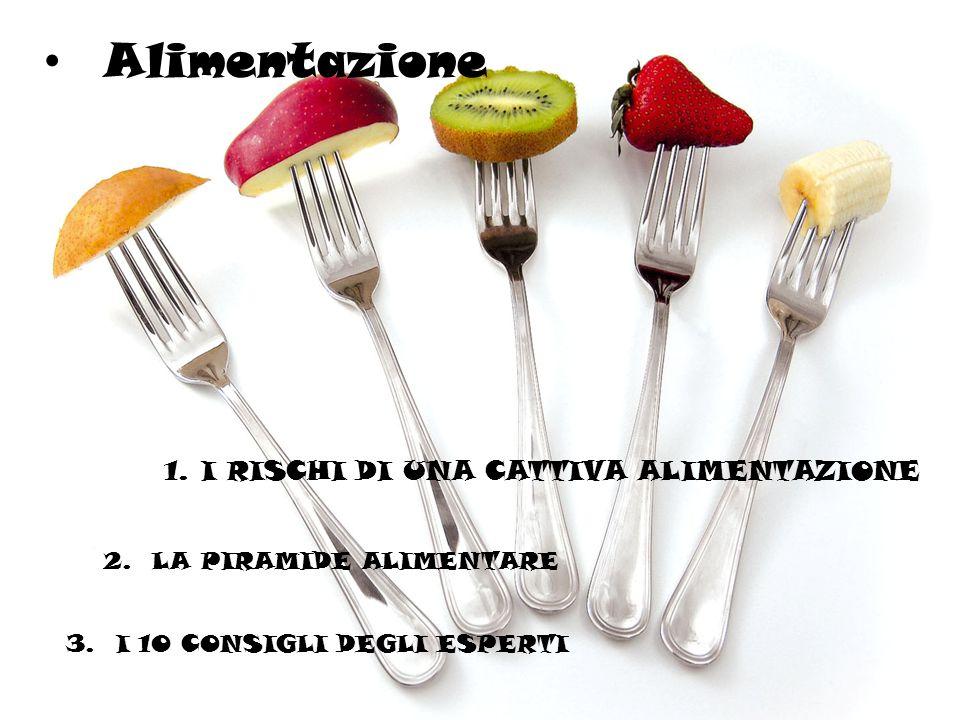 Alimentazione 1.II RISCHI DI UNA CATTIVA ALIMENTAZIONE 2. LA PIRAMIDE ALIMENTARE 3. I 10 CONSIGLI DEGLI ESPERTI