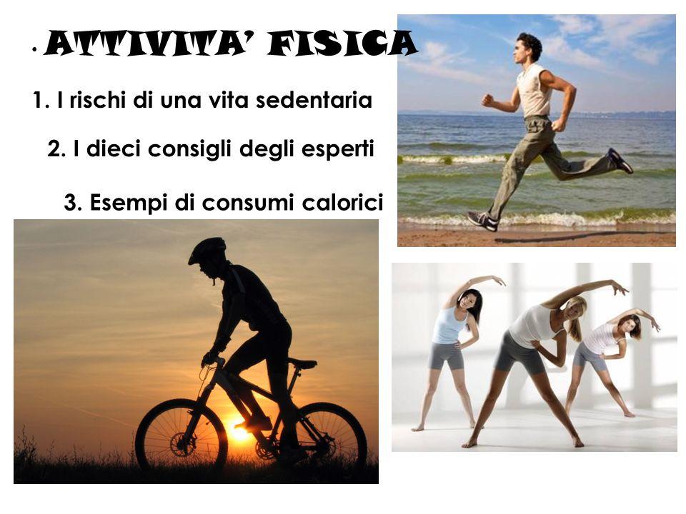ATTIVITA FISICA 1. I rischi di una vita sedentaria 2. I dieci consigli degli esperti 3. Esempi di consumi calorici