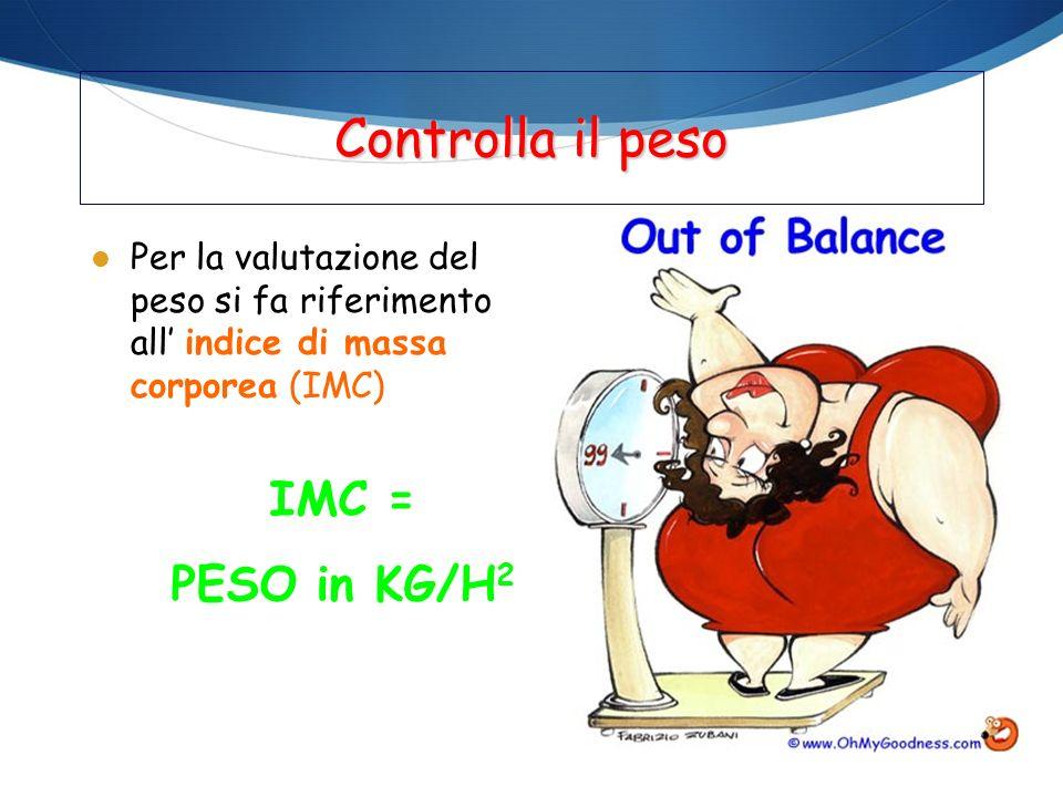 Controlla il peso l Per la valutazione del peso si fa riferimento all indice di massa corporea (IMC) IMC = PESO in KG/H 2