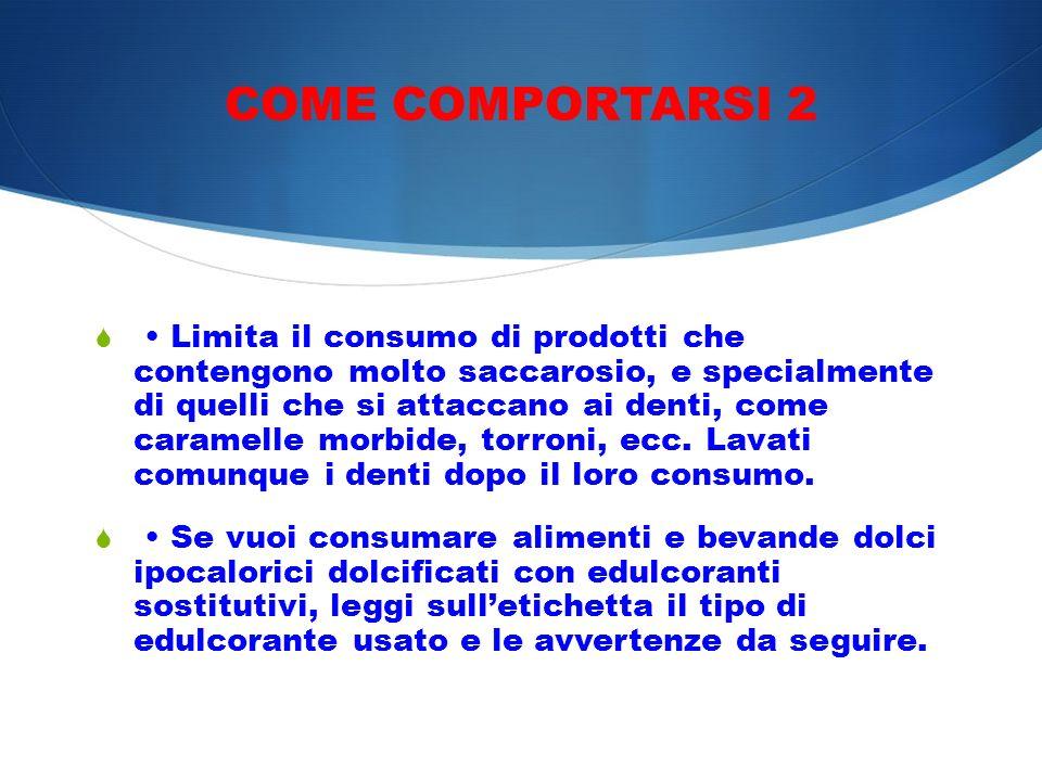COME COMPORTARSI 2 Limita il consumo di prodotti che contengono molto saccarosio, e specialmente di quelli che si attaccano ai denti, come caramelle m