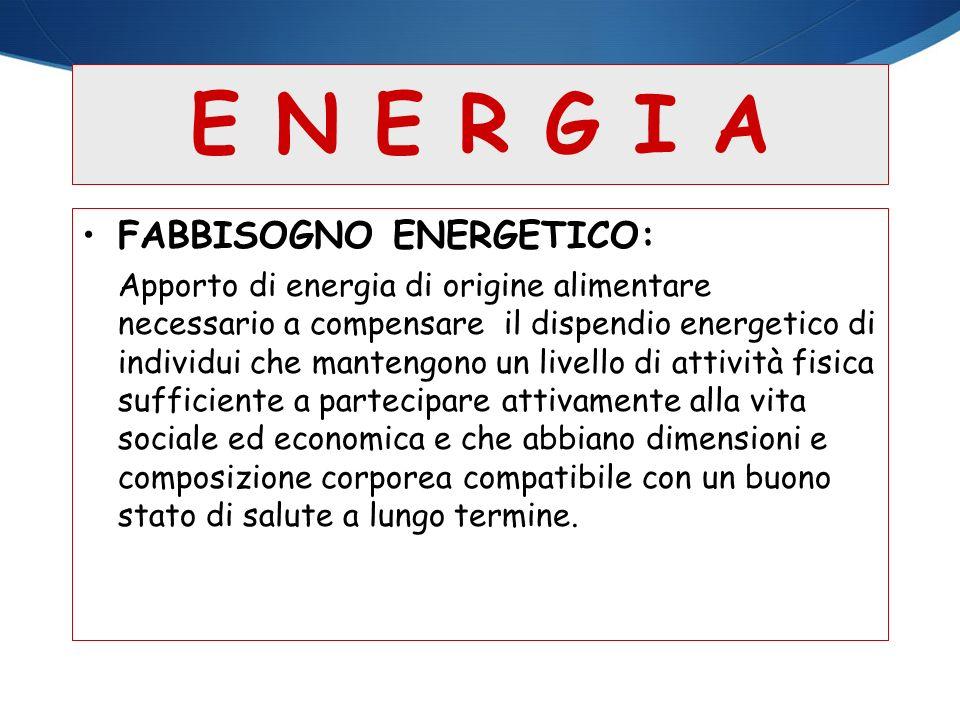 E N E R G I A FABBISOGNO ENERGETICO: Apporto di energia di origine alimentare necessario a compensare il dispendio energetico di individui che manteng