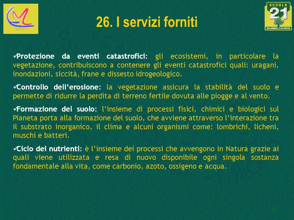 27 26. I servizi forniti Protezione da eventi catastrofici: gli ecosistemi, in particolare la vegetazione, contribuiscono a contenere gli eventi catas