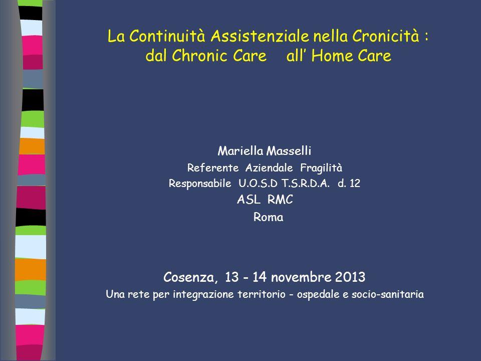 La Continuità Assistenziale nella Cronicità : dal Chronic Care all Home Care Mariella Masselli Referente Aziendale Fragilità Responsabile U.O.S.D T.S.