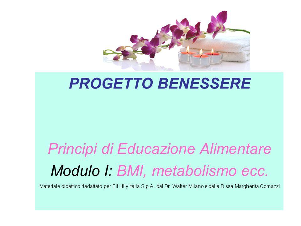 PROGETTO BENESSERE Principi di Educazione Alimentare Modulo I: BMI, metabolismo ecc. Materiale didattico riadattato per Eli Lilly Italia S.p.A. dal Dr