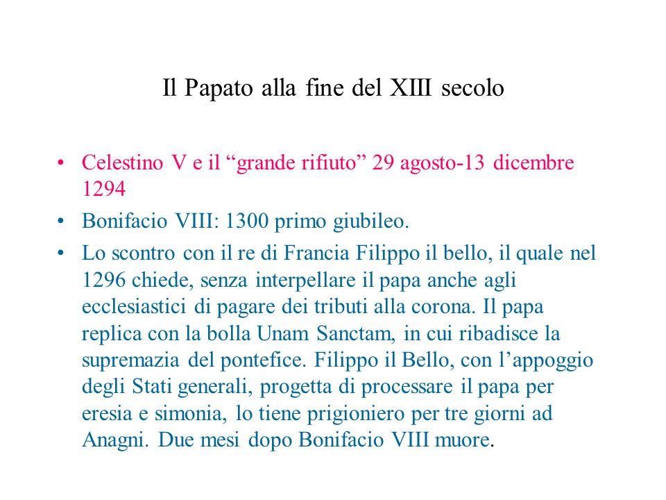 Il Papato alla fine del XIII secolo Celestino V e il grande rifiuto 29 agosto-13 dicembre 1294 Bonifacio VIII: 1300 primo giubileo. Lo scontro con il