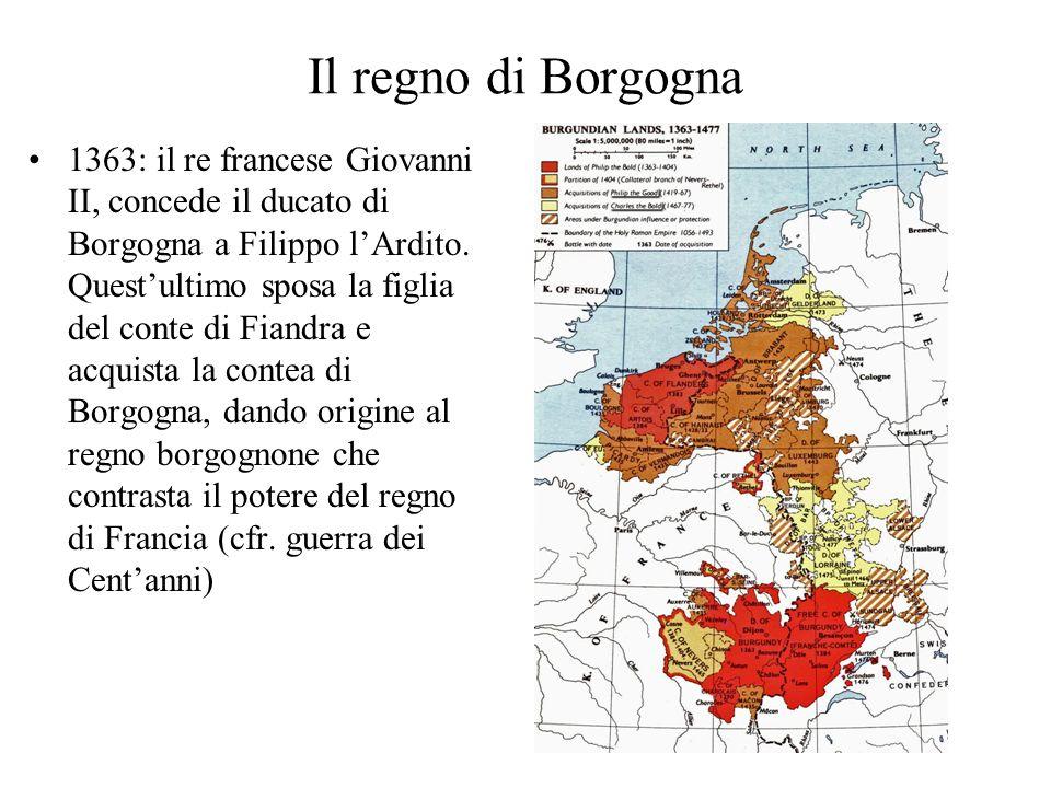 Il regno di Borgogna 1363: il re francese Giovanni II, concede il ducato di Borgogna a Filippo lArdito. Questultimo sposa la figlia del conte di Fiand