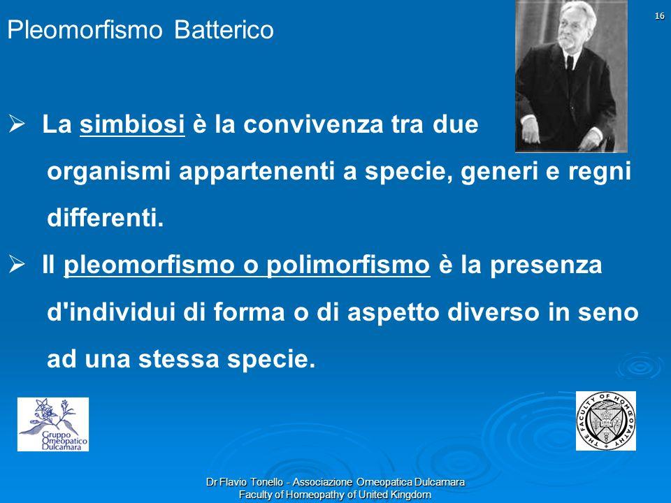 Dr Flavio Tonello - Associazione Omeopatica Dulcamara Faculty of Homeopathy of United Kingdom 16 Pleomorfismo Batterico La simbiosi è la convivenza tr