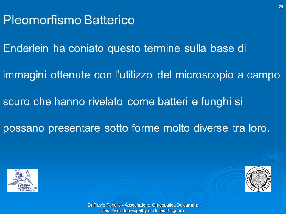 Dr Flavio Tonello - Associazione Omeopatica Dulcamara Faculty of Homeopathy of United Kingdom Pleomorfismo Batterico Enderlein ha coniato questo termi