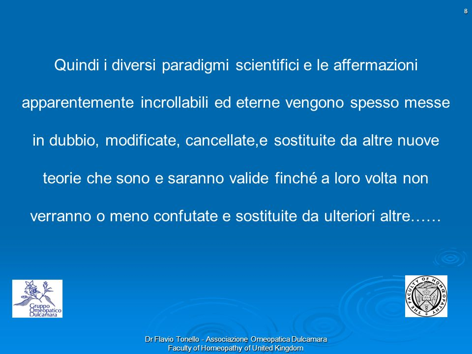 Dr Flavio Tonello - Associazione Omeopatica Dulcamara Faculty of Homeopathy of United Kingdom 8 Quindi i diversi paradigmi scientifici e le affermazio