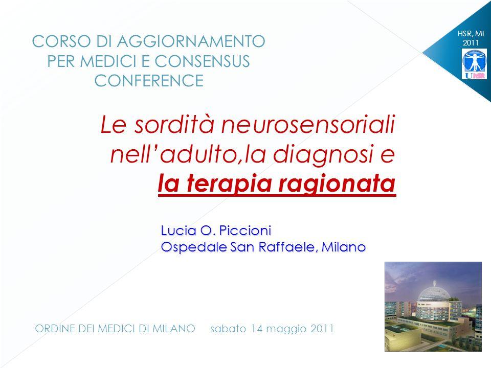 HSR, MI 2011 Le sordità neurosensoriali nelladulto,la diagnosi e la terapia ragionata Lucia O. Piccioni Ospedale San Raffaele, Milano CORSO DI AGGIORN