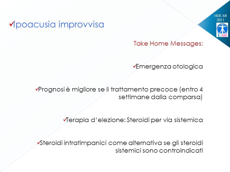 HSR, MI 2011 Ipoacusia improvvisa Take Home Messages: Emergenza otologica Prognosi è migliore se il trattamento precoce (entro 4 settimane dalla compa