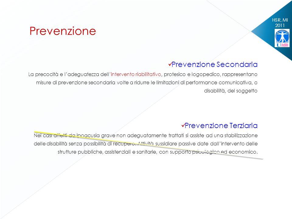 HSR, MI 2011 Prevenzione Prevenzione Secondaria La precocità e ladeguatezza dellintervento riabilitativo, protesico e logopedico, rappresentano misure