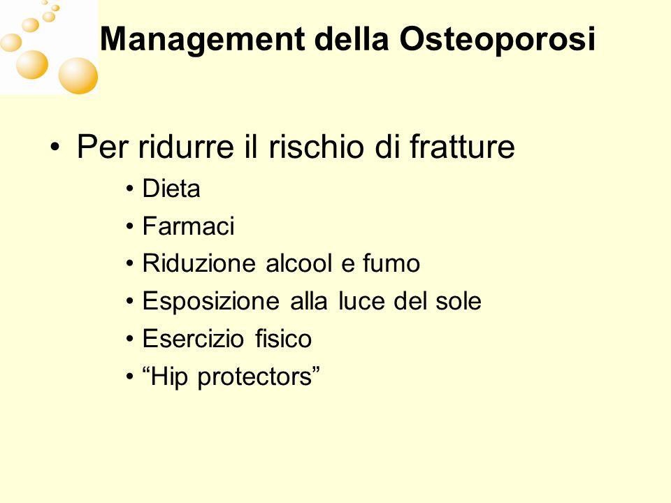 Management della Osteoporosi Per ridurre il rischio di fratture Dieta Farmaci Riduzione alcool e fumo Esposizione alla luce del sole Esercizio fisico