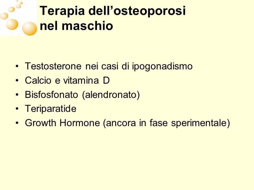 Terapia dellosteoporosi nel maschio Testosterone nei casi di ipogonadismo Calcio e vitamina D Bisfosfonato (alendronato) Teriparatide Growth Hormone (