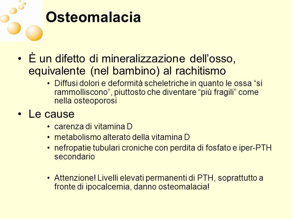 Osteomalacia È un difetto di mineralizzazione dellosso, equivalente (nel bambino) al rachitismo Diffusi dolori e deformità scheletriche in quanto le o