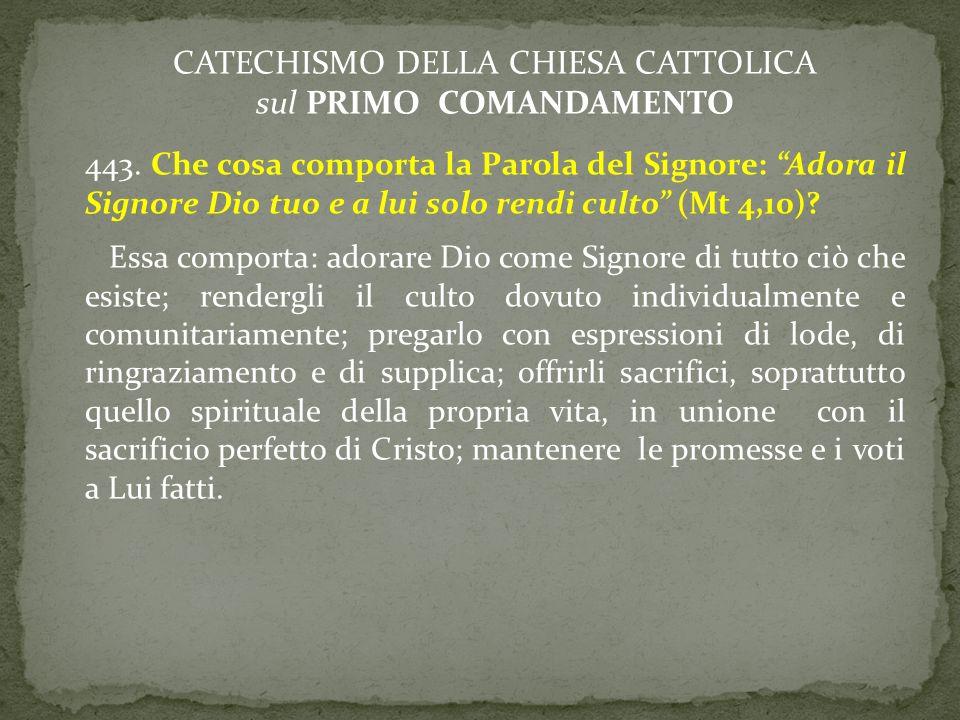 CATECHISMO DELLA CHIESA CATTOLICA sul PRIMO COMANDAMENTO 443. Che cosa comporta la Parola del Signore: Adora il Signore Dio tuo e a lui solo rendi cul