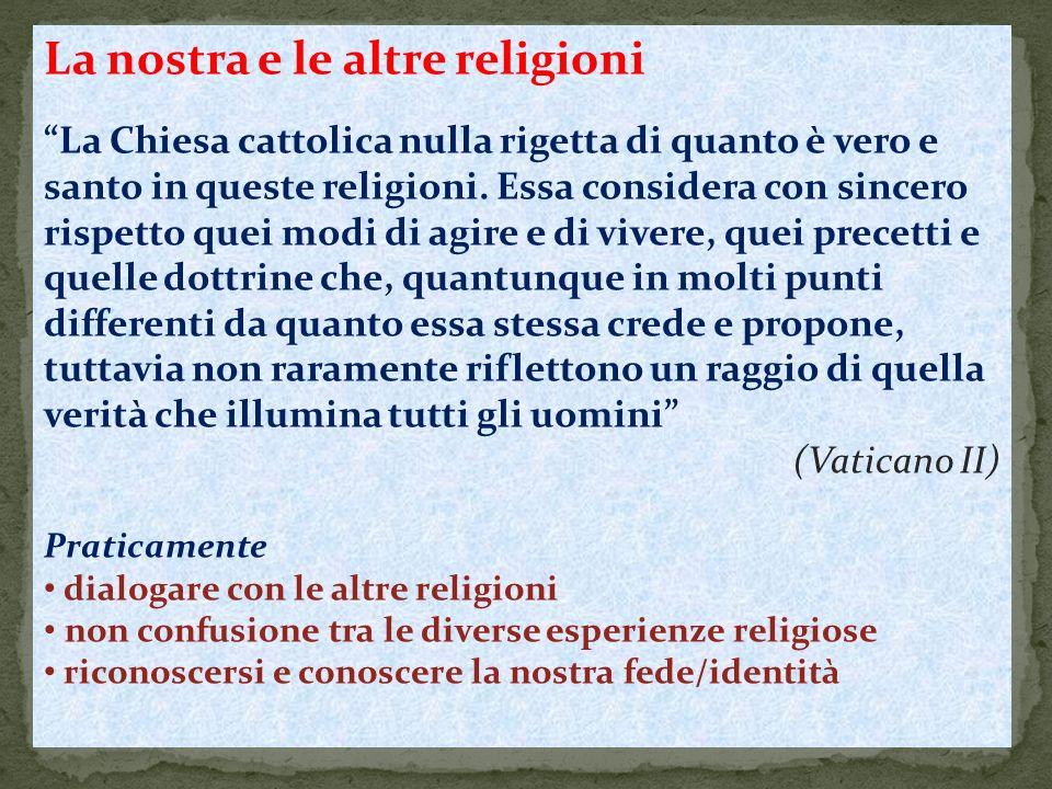 La nostra e le altre religioni La Chiesa cattolica nulla rigetta di quanto è vero e santo in queste religioni. Essa considera con sincero rispetto que